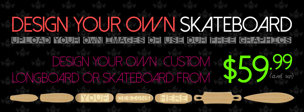 Custom Skateboards, Custom Longboards, and Great Low Prices Starting at $59.99!